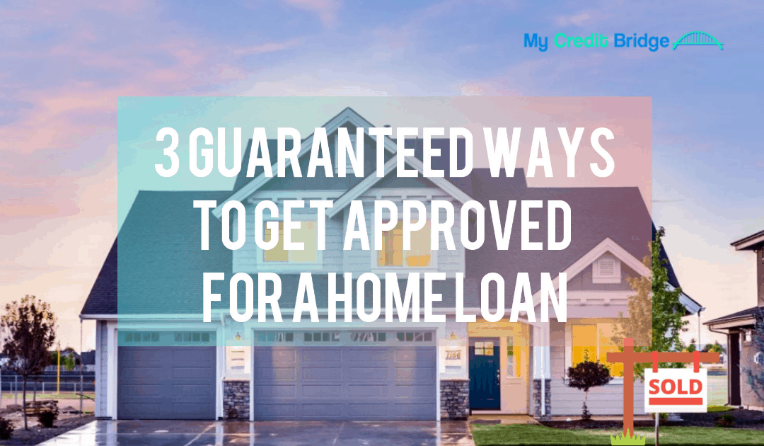 3 Guaranteed Ways to Get Approved for a Home Loan